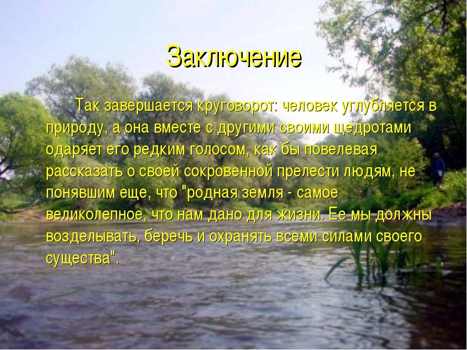 Заключение Так завершается круговорот: человек углубляется в природу, а она...