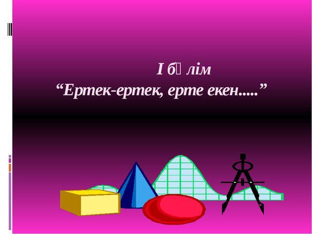 """І бөлім """"Ертек-ертек, ерте екен....."""""""