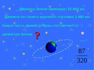 Диаметр Земли примерно 12 800 км. Диаметр ее самого крупного спутника 3 480