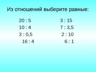 Из отношений выберите равные: 20 : 5 3 : 15 10 : 4 7 : 3,5 3 : 0,5 2 : 10 16