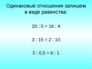 Одинаковые отношения запишем в виде равенства: 20 : 5 = 16 : 4 3 : 15 = 2 : 1