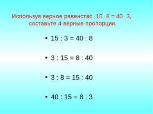 Используя верное равенство 15 · 8 = 40 · 3, составьте 4 верные пропорции. 15