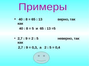 40 : 8 = 65 : 13 верно, так как 40 : 8 = 5 и 65 : 13 =5 2,7 : 9 = 2 : 5 неве