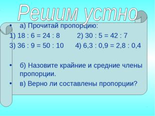 а) Прочитай пропорцию: 1) 18 : 6 = 24 : 8 2) 30 : 5 = 42 : 7 3) 36 : 9 = 50