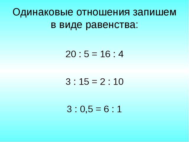 Одинаковые отношения запишем в виде равенства: 20 : 5 = 16 : 4 3 : 15 = 2 : 1...