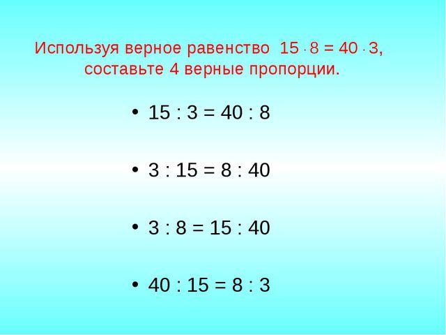 Используя верное равенство 15 · 8 = 40 · 3, составьте 4 верные пропорции. 15...