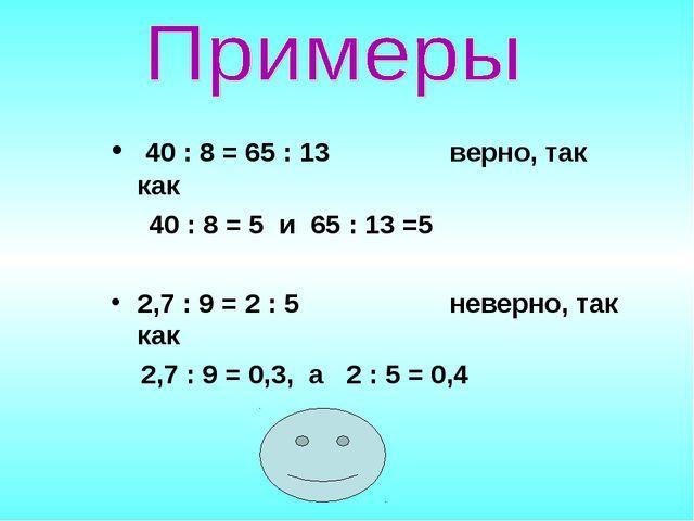 40 : 8 = 65 : 13 верно, так как 40 : 8 = 5 и 65 : 13 =5 2,7 : 9 = 2 : 5 неве...
