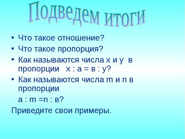 Что такое отношение? Что такое пропорция? Как называются числа x и y в пропо...