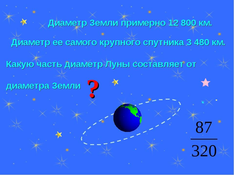 Диаметр Земли примерно 12 800 км. Диаметр ее самого крупного спутника 3 480...