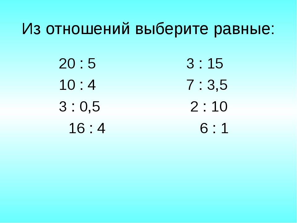 Из отношений выберите равные: 20 : 5 3 : 15 10 : 4 7 : 3,5 3 : 0,5 2 : 10 16...