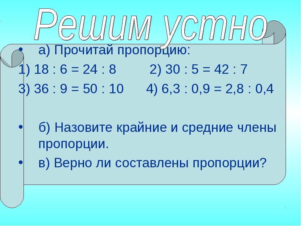 а) Прочитай пропорцию: 1) 18 : 6 = 24 : 8 2) 30 : 5 = 42 : 7 3) 36 : 9 = 50...