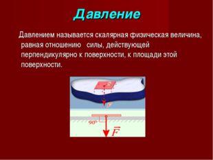 Давление Давлением называется скалярная физическая величина, равная отношению