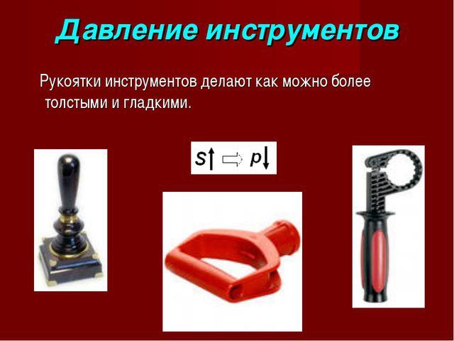 Давление инструментов Рукоятки инструментов делают как можно более толстыми и...