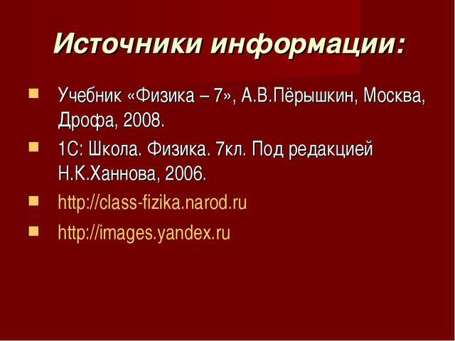 Источники информации: Учебник «Физика – 7», А.В.Пёрышкин, Москва, Дрофа, 2008...