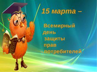 15 марта – Всемирный день защиты прав потребителей .