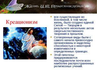 Креационизм все существующее во Вселенной, в том числе жизнь, было создано ед