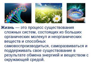 Жизнь — это процесс существования сложных систем, состоящих из больших орган