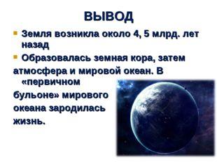 Земля возникла около 4, 5 млрд. лет назад Образовалась земная кора, затем атм