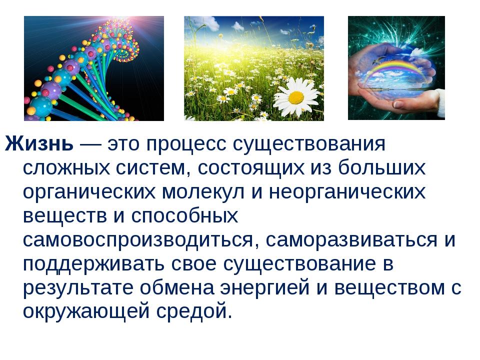Жизнь — это процесс существования сложных систем, состоящих из больших орган...