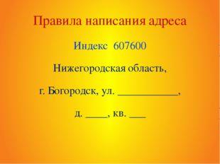 Правила написания адреса Индекс 607600 Нижегородская область, г. Богородск, у