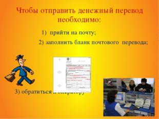 Чтобы отправить денежный перевод необходимо: 1) прийти на почту; 2) заполнить