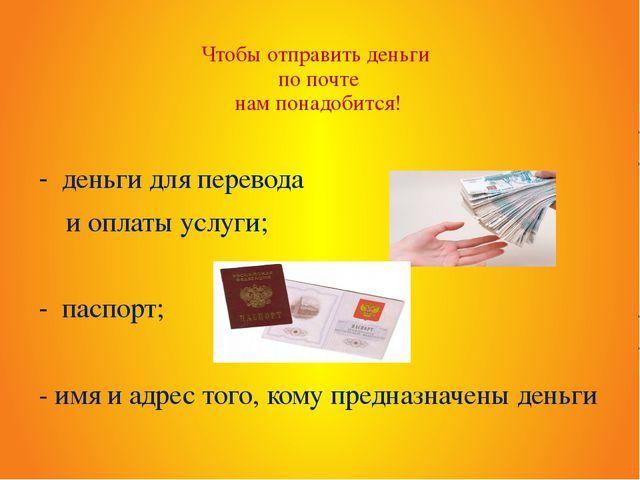 Чтобы отправить деньги по почте нам понадобится! деньги для перевода и оплаты...