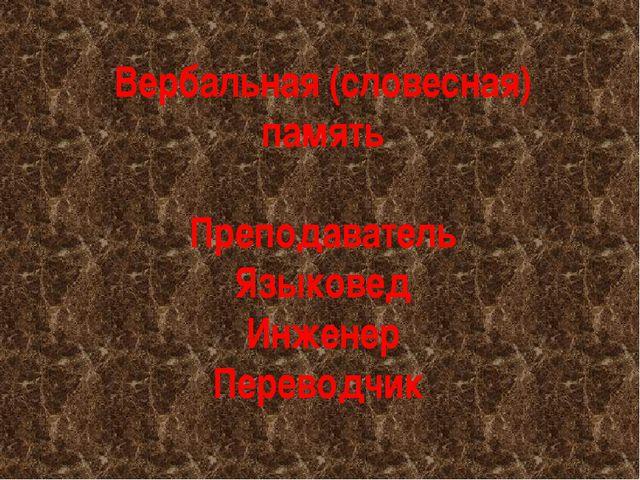 Вербальная (словесная) память Преподаватель Языковед Инженер Переводчик