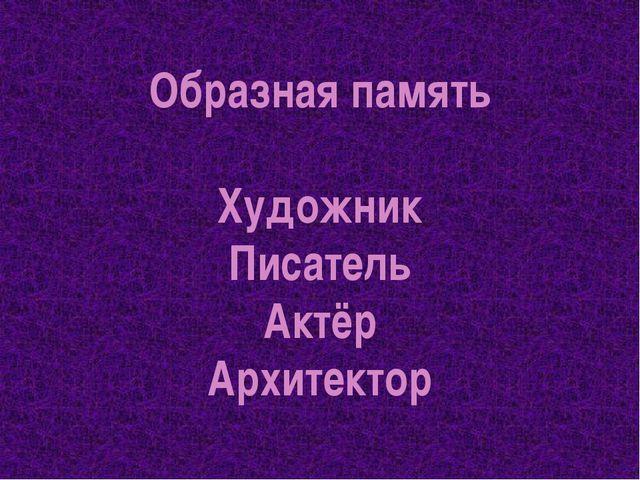 Образная память Художник Писатель Актёр Архитектор