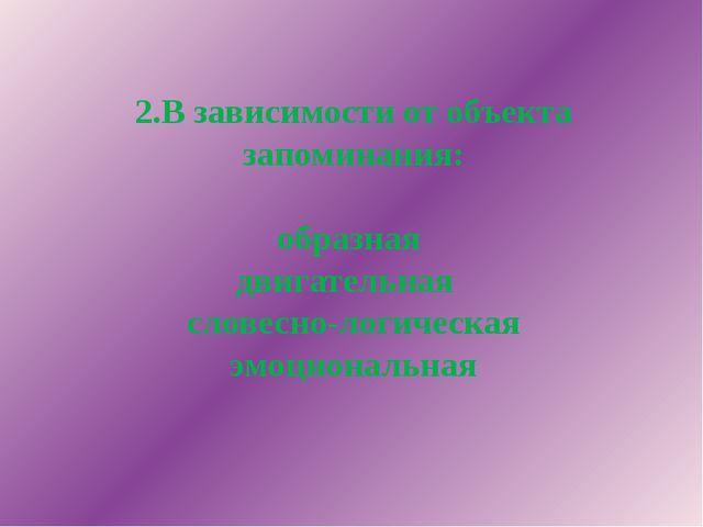 2.В зависимости от объекта запоминания: образная двигательная словесно-логиче...