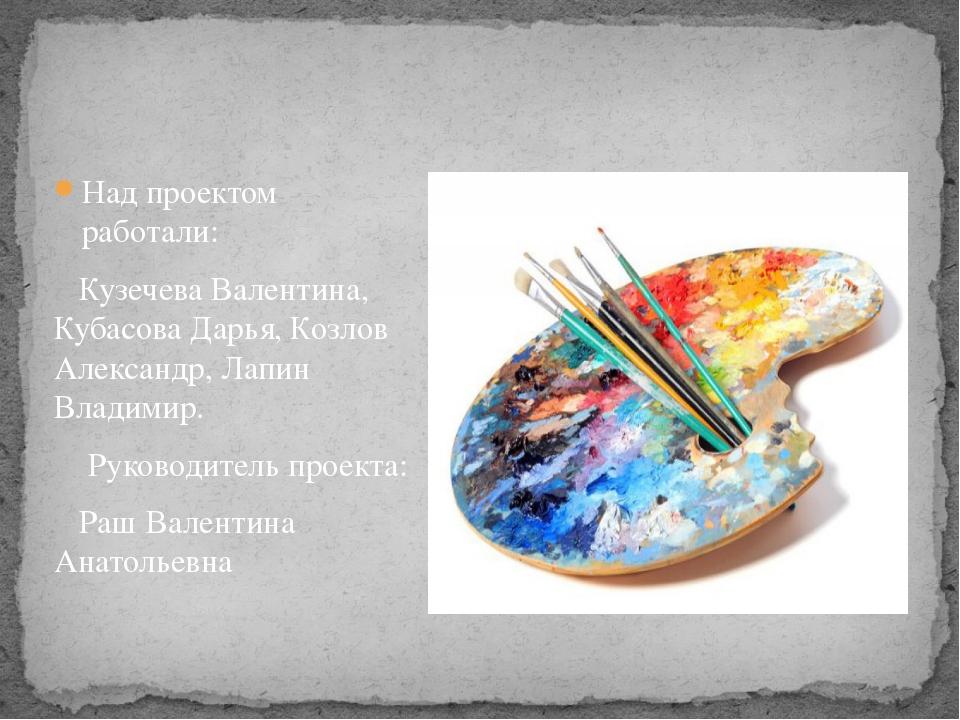 Над проектом работали: Кузечева Валентина, Кубасова Дарья, Козлов Александр,...