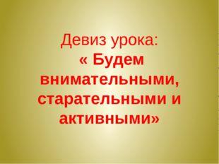 Девиз урока: « Будем внимательными, старательными и активными»
