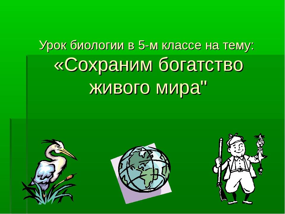"""Урок биологии в 5-м классе на тему: «Сохраним богатство живого мира"""""""