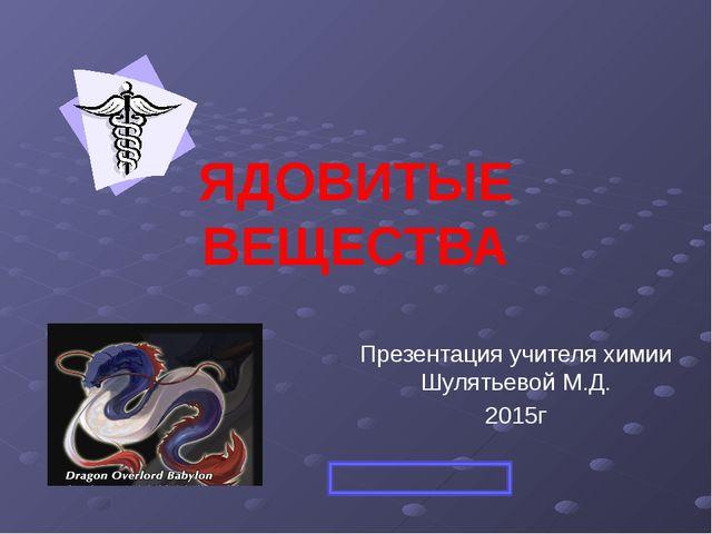 ЯДОВИТЫЕ ВЕЩЕСТВА Презентация учителя химии Шулятьевой М.Д. 2015г
