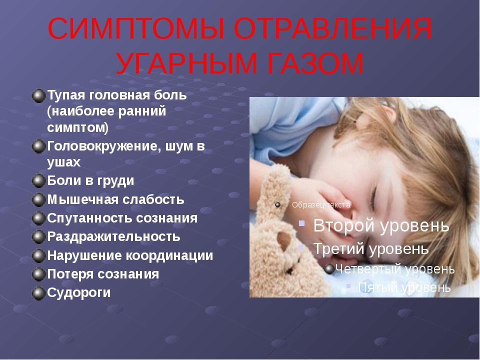 СИМПТОМЫ ОТРАВЛЕНИЯ УГАРНЫМ ГАЗОМ Тупая головная боль (наиболее ранний симпто...