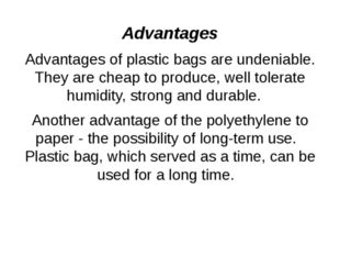 Advantages Advantages of plastic bags are undeniable. They are cheap to produ