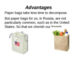 Advantages Paper bags take less time to decompose. But paper bags for us, in
