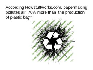 According Howstuffworks.com, papermaking pollutes air 70% more than the produ