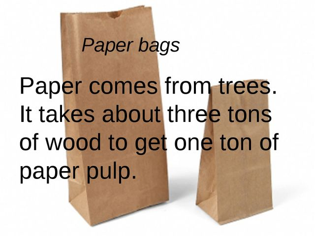 Paper bags Paper comes from trees. It takes about three tons of wood to get o...