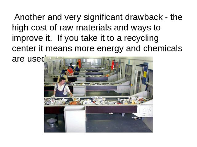 Another and very significant drawback - the high cost of raw materials and w...
