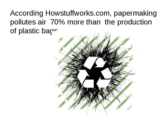 According Howstuffworks.com, papermaking pollutes air 70% more than the produ...