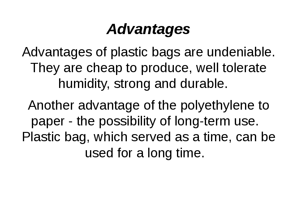 Advantages Advantages of plastic bags are undeniable. They are cheap to produ...