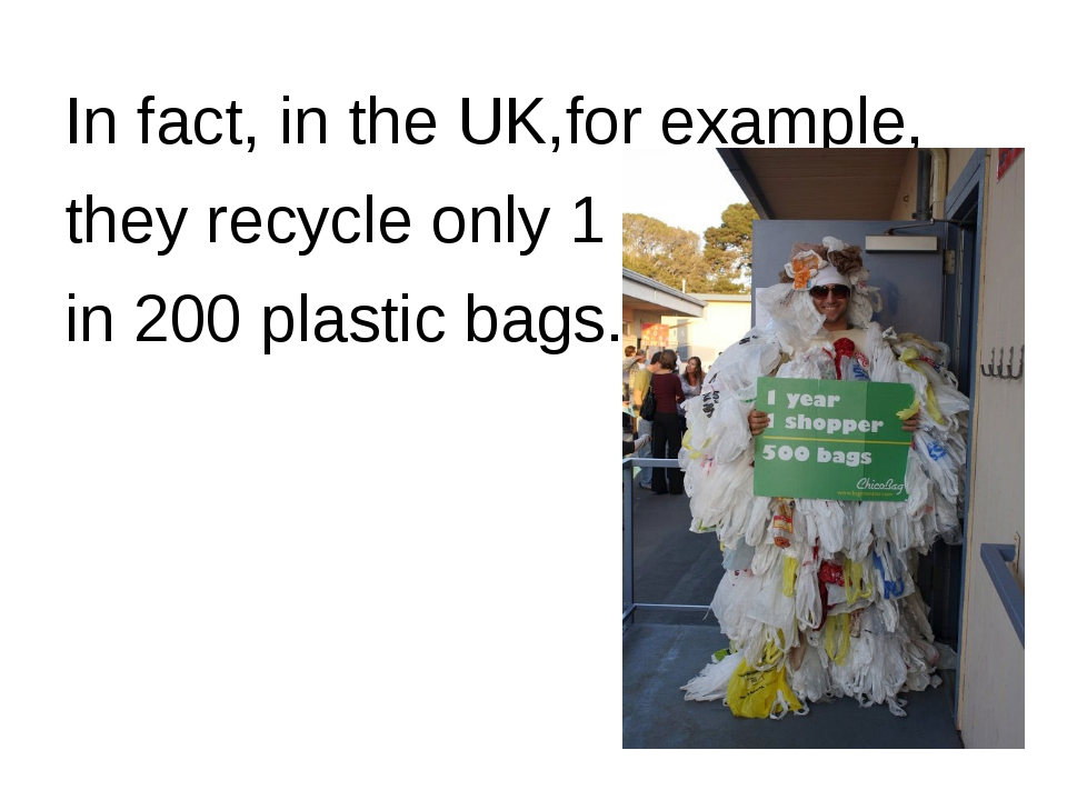 In fact, in the UK,for example, they recycle only 1 in 200 plastic bags.