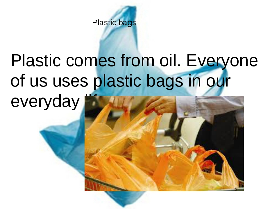Plastic bags Plastic comes from oil. Everyone of us uses plastic bags in our...