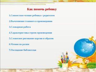 Как помочь ребенку 1.Совместное чтение ребенка с родителем 2.Вычленение главн