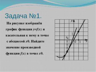 Задача №1. На рисунке изображён график функцииy=f(x)и касательная к нему в