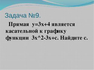 Задача №9. Прямая y=3x+4является касательной к графику функции 3x^2-3x+c.