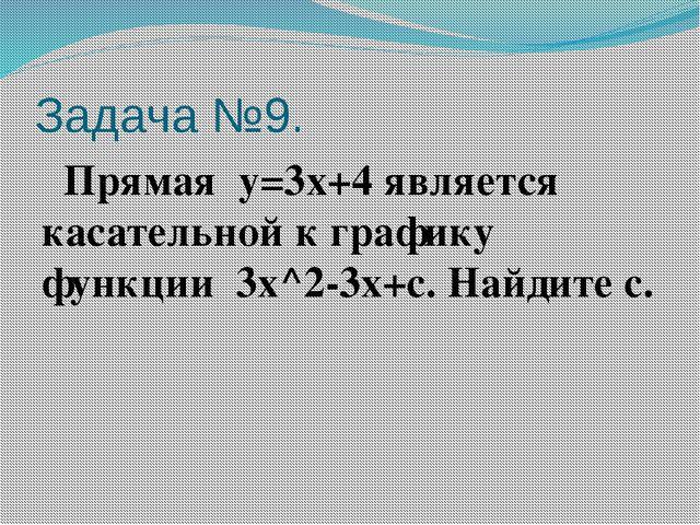 Задача №9. Прямая y=3x+4является касательной к графику функции 3x^2-3x+c....