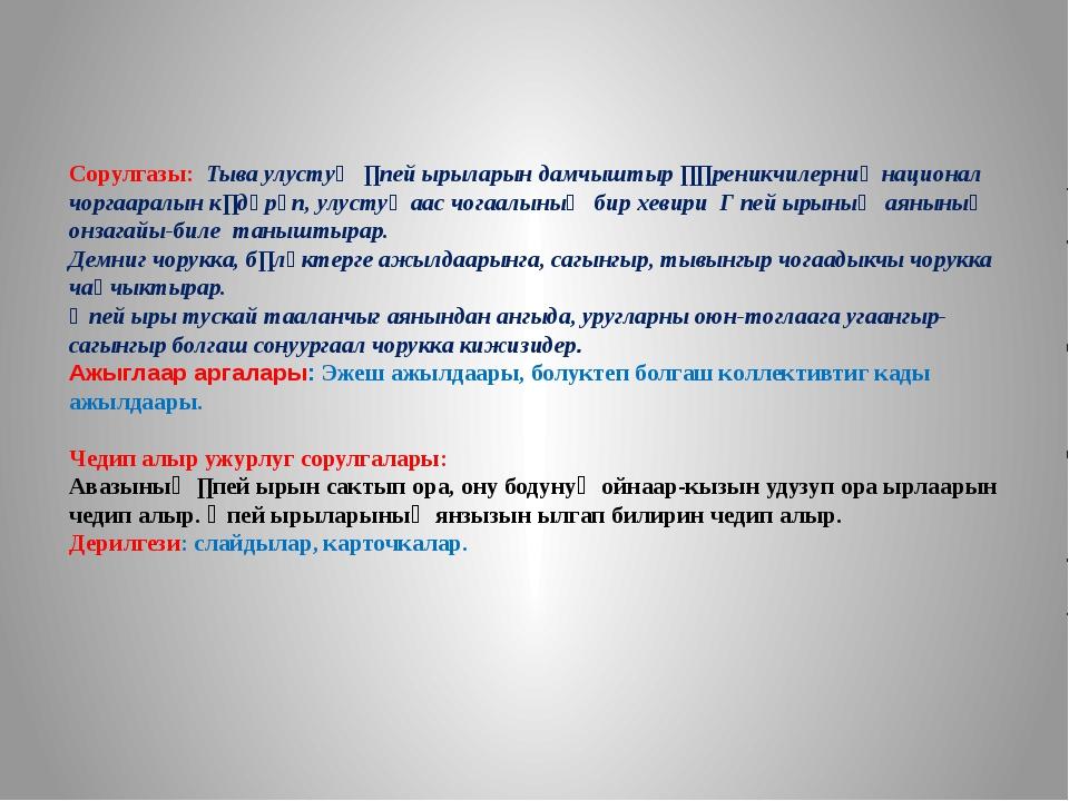 Сорулгазы: Тыва улустуң ɵпей ырыларын дамчыштыр ɵɵреникчилерниң национал чорг...