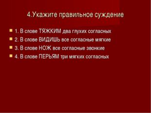 4.Укажите правильное суждение 1. В слове ТЯЖКИМ два глухих согласных 2. В сло