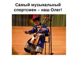 Самый музыкальный спортсмен – наш Олег!